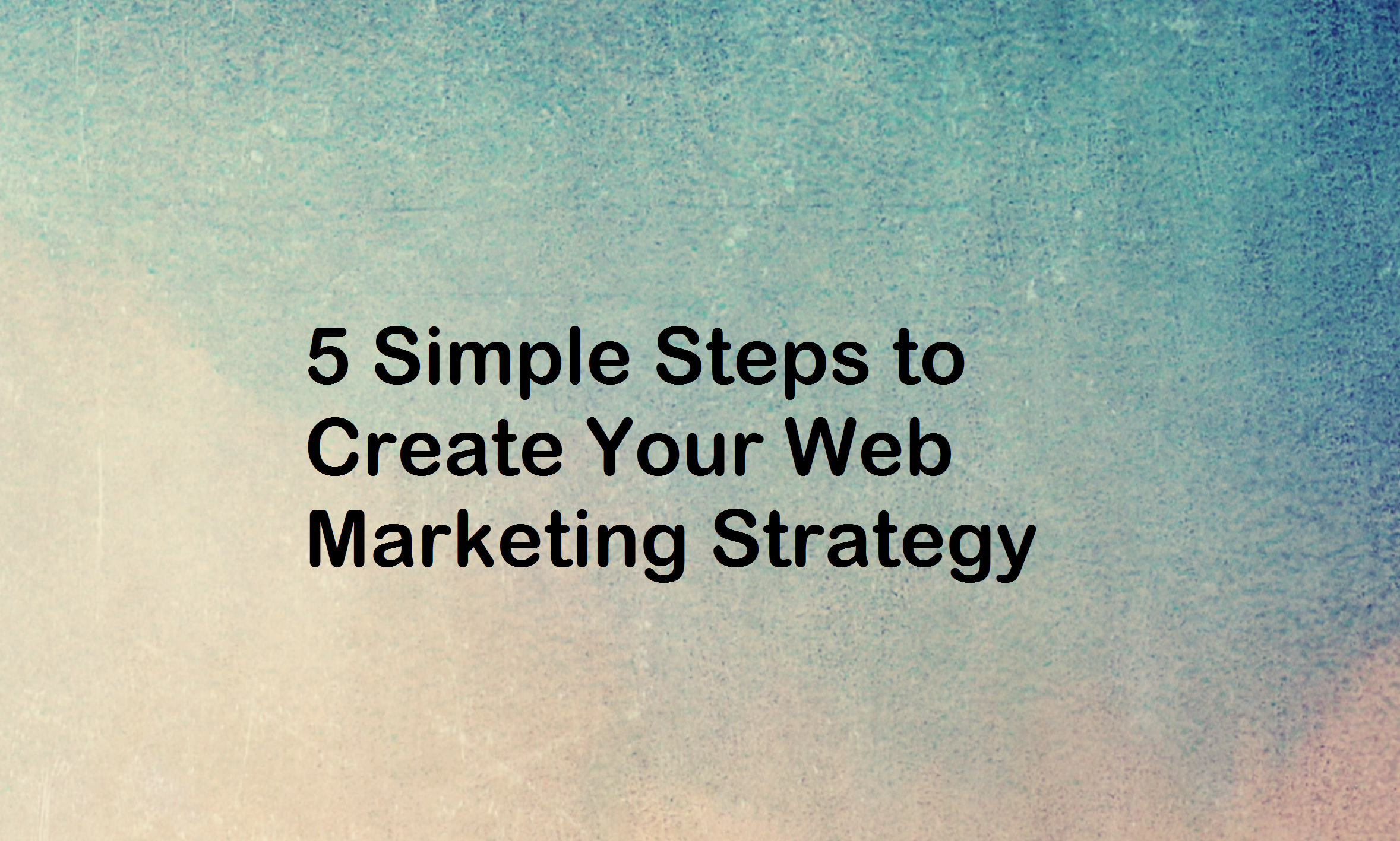 5 Simple Steps to Create Your Web Marketing Strategy